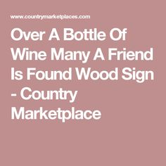 Over A Bottle Of Wine Many A Friend Is Found Wood Sign - Country Marketplace