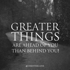 Greater things are AHEAD of you than behind you.
