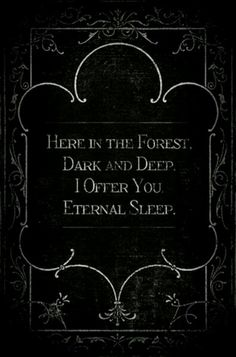 Here in the forest  Dark and deep  I offer you  Eternal sleep