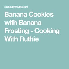 Banana Cookies with Banana Frosting - Cooking With Ruthie