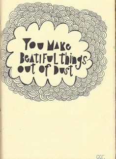 you make beautiful things out of dust. it's true!