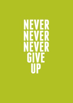 Never never never give up. -Winston Churchill