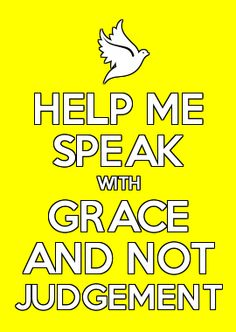 HELP ME SPEAK WITH GRACE AND NOT JUDGEMENT