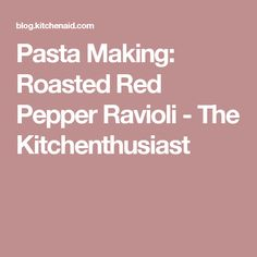 Pasta Making: Roasted Red Pepper Ravioli - The Kitchenthusiast