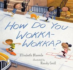 How Do You Wokka-Wokka? by Elizabeth Bluemle, illustrated by Randy Cecil
