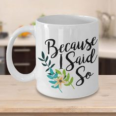 Because I Said So Coffee Mug Great Mother's Day Gifts