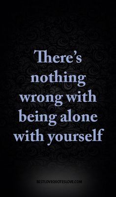 There's nothing wrong with being alone with yourself
