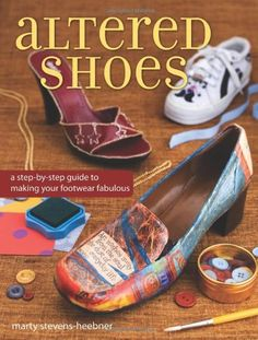 Altered Clothing Projects | Altered Shoes: A Step-By-Step Guide To Making Your Footwear Fabulous