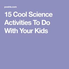 15 Cool Science Activities To Do With Your Kids