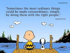"""Sometimes the most ordinary things could be made extraordinary, simply by doing them with the right people.""         Elizabeth Green"
