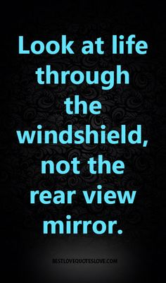 Look at life through the windshield, not the rear view mirror.