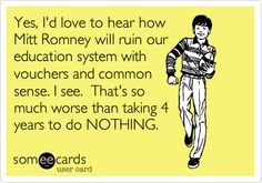 We've had 4 years of nothing for education from Obama, but now he's talking about it like it's a priority.  I don't see how with a 16 trillion deficit that keeps growing and growing.  I don't buy it.  Romney has a better grasp on reality.  We need technical training in our schools to compete with China.  That's Romney's vision and it's the RIGHT one for our country.