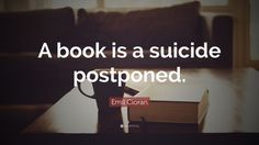 """""""A book is a suicide postponed"""" —Emil Cioran, The Trouble With Being Born, Pg 99 Fool Quotes, Wisdom Quotes, Emil Cioran, True Indeed, Suicide Quotes, Writing Area, Coping Mechanisms, Proverbs, Book Worms"""