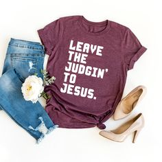 """This apparel that features a text saying """"Leave the Judgin' to Jesus"""" makes a Funny Christian God T-shirt. A great gift for women, men and children. Perfect present for religious mother who has faith in God. Made for those who love God, Jesus, Bible verses, church and the cross. Funny T Shirt Sayings, Funny Shirts Women, T Shirts With Sayings, T Shirts For Women, Funny Tee Shirts, Vinyl Sayings, Dog Mom Shirt, Mama Shirt, Christian Shirts"""