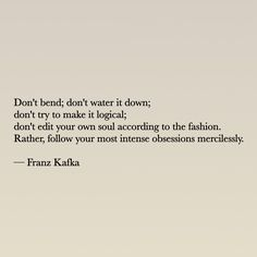 Don't bend; don't water it down; don't try to make it logical; don't edit your own soul according to the fashion. Rather, follow your most intense obsession mercilessly. - Franz Kafka