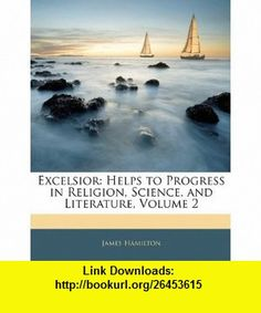 Excelsior Helps to Progress in Religion, Science, and Literature, Volume 2 (9781142580131) James Hamilton , ISBN-10: 114258013X  , ISBN-13: 978-1142580131 ,  , tutorials , pdf , ebook , torrent , downloads , rapidshare , filesonic , hotfile , megaupload , fileserve