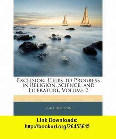 Excelsior Helps to Progress in Religion, Science, and Literature, Volume 2 (9781142580131) James Hamilton , ISBN-10: 114258013X  , ISBN-13: 978-1142580131 ,  , tutorials , pdf , ebook , torrent , downloads , rapidshare , filesonic , hotfile , megaupload , fileserve