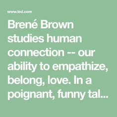 Brené Brown studies human connection -- our ability to empathize, belong, love. In a poignant, funny talk, she shares a deep insight from her research, one that sent her on a personal quest to know herself as well as to understand humanity. A talk to share.