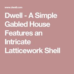 Dwell - A Simple Gabled House Features an Intricate Latticework Shell