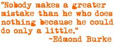 """Nobody makes a greater mistake than he who does nothing because he could do only a little."""