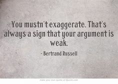 """""""You musn't exaggerate. That's always a sign that your argument is weak."""" -Bertrand Russell. Ha. Irony"""