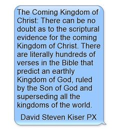 The Coming Kingdom of Christ: There can be no doubt as to the scriptural evidence for the coming Kingdom of Christ. There are literally hundreds of verses in the Bible that predict an earthly Kingdom of God, ruled by the Son of God and superseding all the kingdoms of the world.