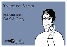 You are not Batman But you are Bat Shit Crazy.