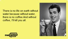 There is no life on earth without water because without water, there is no coffee.And without coffee, I'll kill you all.