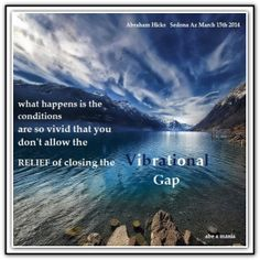 What happens is the conditions are so vivid that you don't allow the RELIEF of closing the Vibrational Gap. Sedona March 15, 2014. *Abraham-Hicks Quotes (AHQ1986) #workshop