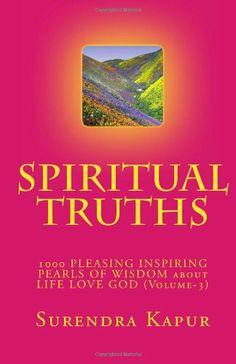 SPIRITUAL TRUTHS (Volume-3): 1000 PLEASING INSPIRING THOUGHTFUL PEARLS OF WISDOM about LIFE LOVE GOD by Surendra Kapur,http://www.amazon.com/dp/1493522957/ref=cm_sw_r_pi_dp_cJfJsb0KEBEA3M99