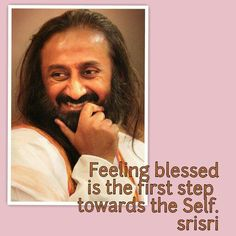 Feeling blessed is the first step towards the Self...srisri
