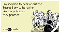 I'm shocked to hear about the Secret Service behaving like the politicians they protect.