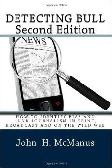 Detecting Bull: How to Identify Bias and Junk Journalism in Print, Broadcast and on the Wild Web by John H McManus: This book helps students think critically about news and purportedly factual information from Facebook to the Washington Post. Detecting Bull explores the nature of truth and bias, and rejects objectivity as an impossible method of inquiry. As news moves online, the book explains the language of images, exposes the tricks of misinformation, and using the Web to check facts.
