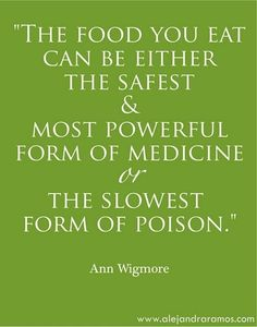 """The Food you eat can either be the safest & most powerful form of medicine OR the slowest form of poison."" - I'm learning this more and more every day."
