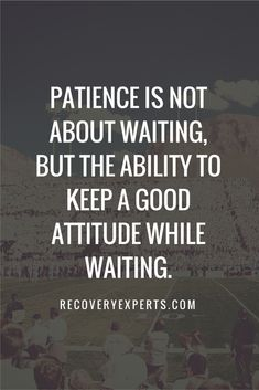 Inspirational Quotes: Patience is not about waiting, but the ability to keep a good attitude while waiting. https://recoveryexperts.com/
