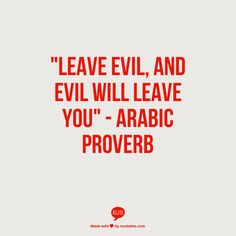 """leave evil, and evil will leave you"" - Arabic proverb"