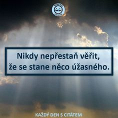 Nikdy nepřestaň věřit,  že se stane něco úžasného | citáty o životě Digital Marketing Trends, Reasons To Live, Motto, Sarcasm, Dreaming Of You, Quotations, Bible, Advice, Wisdom