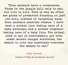 Even animals have a conscience. Those in the jungle kill only to eat, not live to kill. This is why we often see packs of predators focusing on just one kill, instead of targeting many. Even animals exercise reason. I have seen a mother lion taking care of a baby antelope, and a mother elephant taking care of a baby lion. The primal need to eat is unavoidable, yet even under severe hunger stretches, the desire to love can sometimes overcome the desire to eat. - Suzy Kassem