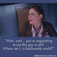 """Stuff Brennan Says: """"Wait, wait … you're negotiating to put this guy in jail? Where am I, in backwards world?"""" ~ Bones"""