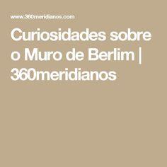 Curiosidades sobre o Muro de Berlim   360meridianos