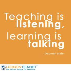 """Teaching is listening, learning is talking"" ~ Deborah Meier #Education #Quote"