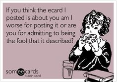 If you think the ecard I posted is about you am I worse for posting it or are you for admitting to being the fool that it described?