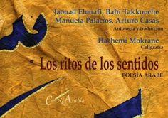 Los ritos de los sentidos : poesía árabe / antología y traducción del árabe a cargo de Jaouad Elouafi ... Manuela Palacios y Arturo Casas ; caligrafías de Hachemi Mokrane - Madrid : Cantarabia, D.L. 2015