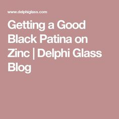 Getting a Good Black Patina on Zinc | Delphi Glass Blog #StainedGlassTutorial
