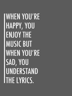 When you're happy, you enjoy the music but when you're sad, you understand the lyrics - Frank Ocean