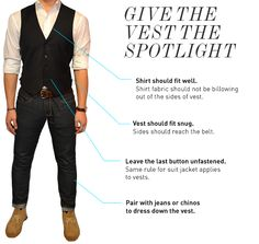 Go Vest + Jeans - If you're pairing your vest with some jeans, you want to go for a dark wash with no fancy fades, major whiskering, holes or bagginess. Make sure the denim is a slimmer fit, so it's consistent with your vest. With the right pair of jeans, you can achieve a smart casual look and avoid a jarring juxtaposition between dressy and casual. You never want to look business on top and over-relaxed on the bottom. (Jeans in the pick are awful)