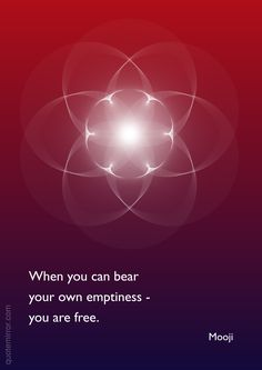 When you can bear your own emptiness - you are free. – Mooji