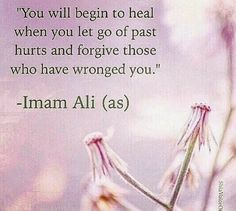 You will begin to heal when you let go of of past hurts and forgive those who have wronged you. -Imam Ali (AS)