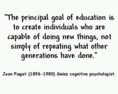 """""""The principal goal of education is to create individuals who are capable of doi., EDUCATİON, """"The principal goal of education is to create individuals who are capable of doing new things, not simply of repeating what other generations have don. Teaching Quotes, Teaching Tools, Education Quotes, Teaching Resources, Education Issues, Parenting Quotes, Great Quotes, Quotes To Live By, Me Quotes"""