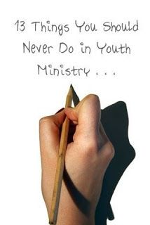 RETHINKING YOUTH MINISTRY: 13 Things You Should Never Do in Youth Ministry